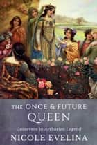 The Once and Future Queen - Guinevere in Arthurian Legend ebook by Nicole Evelina