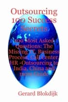 Outsourcing 100 Success Secrets - 100 Most Asked Questions: The Missing IT, Business Process, Call Center, HR -Outsourcing to India, China and more Guide ebook by Gerard Blokdijk