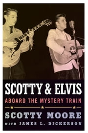 Scotty and Elvis - Aboard the Mystery Train ebook by Scotty Moore,James L. Dickerson