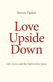 Love Upside Down - Life, Love and the Subversive Jesus ebook by Steven Ogden