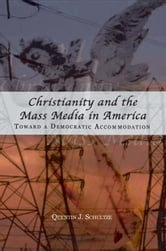 Christianity and the Mass Media in America: Toward a Democratic Accommodation ebook by Quentin J. Schultze,Quentin J. Schultze