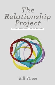 "The Relationship Project - Moving from ""You and Me"" to ""We"" ebook by Bill Strom"