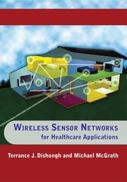 Wireless Sensor Networks for Healthcare Applications ebook by Dishongh, Terrance J.