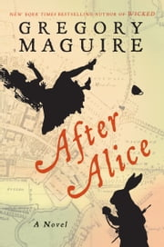 After Alice - A Novel ebook by Gregory Maguire