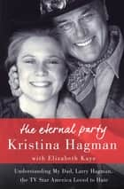 The Eternal Party - Understanding My Dad, Larry Hagman, the TV Star America Loved to Hate ebook by Kristina Hagman, Elizabeth Kaye