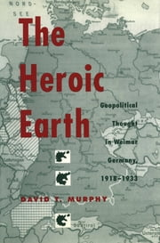 The Heroic Earth - Geopolitical Thought in Weimar Germany, 1918-1933 ebook by David T. Murphy
