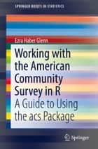 Working with the American Community Survey in R - A Guide to Using the acs Package ebook by Ezra Haber Glenn