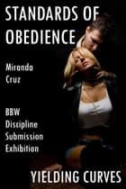 Yielding Curves: Standards of Obedience (BBW, Discipline, Submission, and Exhibition) ebook by Miranda Cruz