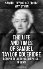 The Life and Times of Samuel Taylor Coleridge: Complete Autobiographical Works (Illustrated Edition) - Know the Man Behind the Lyrics (Memoirs, Complete Letters, Literary Introspection, Thoughts, Notes, Biographies & Studies ebook by May Byron, Samuel Taylor Coleridge