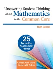 Uncovering Student Thinking About Mathematics in the Common Core, High School - 25 Formative Assessment Probes ebook by Cheryl Rose Tobey,Carolyn B. Arline