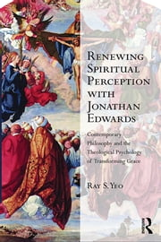 Renewing Spiritual Perception with Jonathan Edwards - Contemporary Philosophy and the Theological Psychology of Transforming Grace ebook by Ray S. Yeo