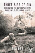 Three Sips of Gin - Dominating the Battlespace with Rhodesia's famed Selous Scouts eBook by Timothy Bax