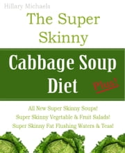 The Super Skinny Cabbage Soup Diet Plus! ebook by Hillary Michaels