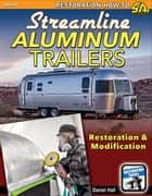 Streamline Aluminum Trailers - Restoration & Modification ebook by Daniel Hall