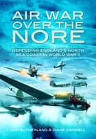 Air War Over the Nore - Defending England's North Sea Coast in World War II eBook by Jonathan Sutherland, Diane Canwell