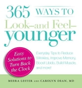 365 Ways to Look - and Feel - Younger: Everyday Tips to Reduce Wrinkles, Improve Memory, Boost Libido, Build Muscles, and More! ebook by Meera Lester,Carolyn Dean