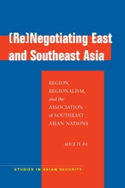 (Re)Negotiating East and Southeast Asia - Region, Regionalism, and the Association of Southeast Asian Nations ebook by Alice Ba