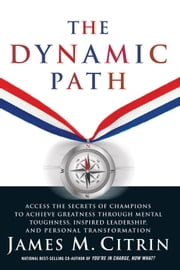 The Dynamic Path - Access the Secrets of Champions to Achieve Greatness Through Mental Toughhness, Inspired Leadership and Personal Transformation ebook by James M. Citrin