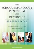 The School Psychology Practicum and Internship Handbook ebook by Eric Rossen, PhD,Diana Joyce-Beaulieu, PhD, NCSP