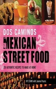 Dos Caminos Mexican Street Food - 120 Authentic Recipes to Make at Home ebook by Ivy Stark,Joanna Pruess