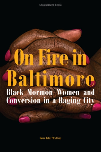 On Fire in Baltimore: Black Mormon Women and Conversion in a Raging City ebook by Laura Rutter Strickling