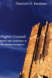 Higher Ground - Ethics and Leadership in the Modern University ebook by Nannerl O. Keohane,Fred Chappell