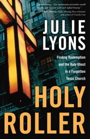 Holy Roller - Finding Redemption and the Holy Ghost in a Forgotten Texas Church ebook by Julie Lyons