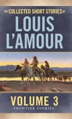 The Collected Short Stories of Louis L'Amour - The Frontier Stories: Volume Three ebook by