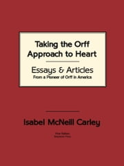 Taking the Orff Approach to Heart - Essays & Articles from a Pioneer of Orff in America ebook by Isabel McNeill Carley,Anne M Carley,Karen Whithaus Stafford