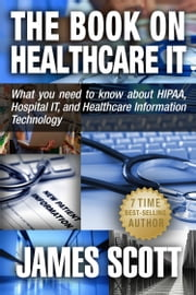The Book on Healthcare IT: What you need to know about HIPAA, Hospital IT, and Healthcare Information Technology ebook by James Scott
