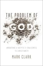 The Problem of God - Answering a Skeptic's Challenges to Christianity ebook by