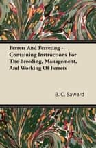 Ferrets And Ferreting - Containing Instructions For The Breeding, Management, And Working Of Ferrets ebook by B. C. Saward