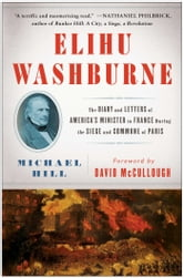 Elihu Washburne - The Diary and Letters of America's Minister to France During the Siege and Commune of Paris ebook by Michael Hill