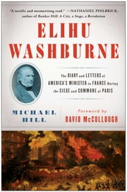 Elihu Washburne - The Diary and Letters of America's Minister to France During the Siege and Commune of Paris ebook by Michael Hill,David McCullough