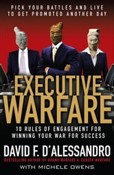 Executive Warfare: 10 Rules of Engagement for Winning Your War for Success ebook by D'Alessandro, David