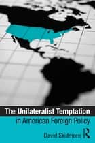 The Unilateralist Temptation in American Foreign Policy ebook by David Skidmore