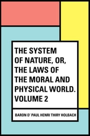 The System of Nature, or, the Laws of the Moral and Physical World. Volume 2 ebook by baron d' Paul Henri Thiry Holbach
