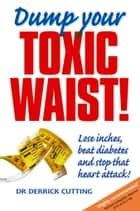 Dump Your Toxic Waist!: Lose inches, beat diabetes and stop that heart attack! ebook by Derrick Cutting,Caroline Sheldrick