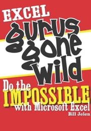 Excel Gurus Gone Wild: Do the IMPOSSIBLE with Microsoft Excel ebook by Jelen, Bill