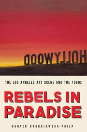 Rebels in Paradise - The Los Angeles Art Scene and the 1960s ebook by Hunter Drohojowska-Philp