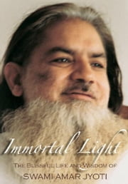 Immortal Light - The Blissful Life and Wisdom of Swami Amar Jyoti ebook by Swami Amar Jyoti