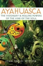 Ayahuasca: The Visionary and Healing Powers of the Vine of the Soul ebook by Joan Parisi Wilcox