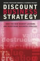 Discount Business Strategy - How the New Market Leaders are Redefining Business Strategy ebook by Michael Moesgaard Andersen, Flemming Poulfelt