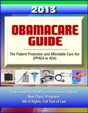 2013 Obamacare Guide - The Patient Protection and Affordable Care Act (PPACA or ACA) - Understanding Health Care Insurance Options, New Plans, Programs, Bill of Rights, Full Text of Law ebook by Progressive Management