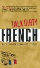 Talk Dirty French - Beyond Merde: The curses, slang, and street lingo you need to Know when you speak francais ebook by Alexis Munier, Emmanuel Tichelli