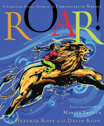 Roar! - A Christian Family Guide to the Chronicles of Narnia ebook by Heather Kopp,David Kopp