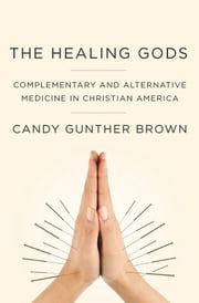 The Healing Gods: Complementary and Alternative Medicine in Christian America ebook by Candy Gunther Brown