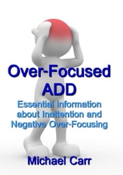Over-Focused ADD: Essential Information about Inattention and Negative Over-Focusing ebook by Michael Carr