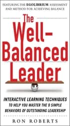 The Well-Balanced Leader: Interactive Learning Techniques to Help You Master the 9 Simple Behaviors of Outstanding Leadership ebook by Ron Roberts