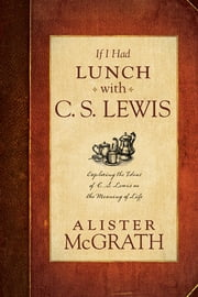 If I Had Lunch with C. S. Lewis - Exploring the Ideas of C. S. Lewis on the Meaning of Life ebook by Alister McGrath